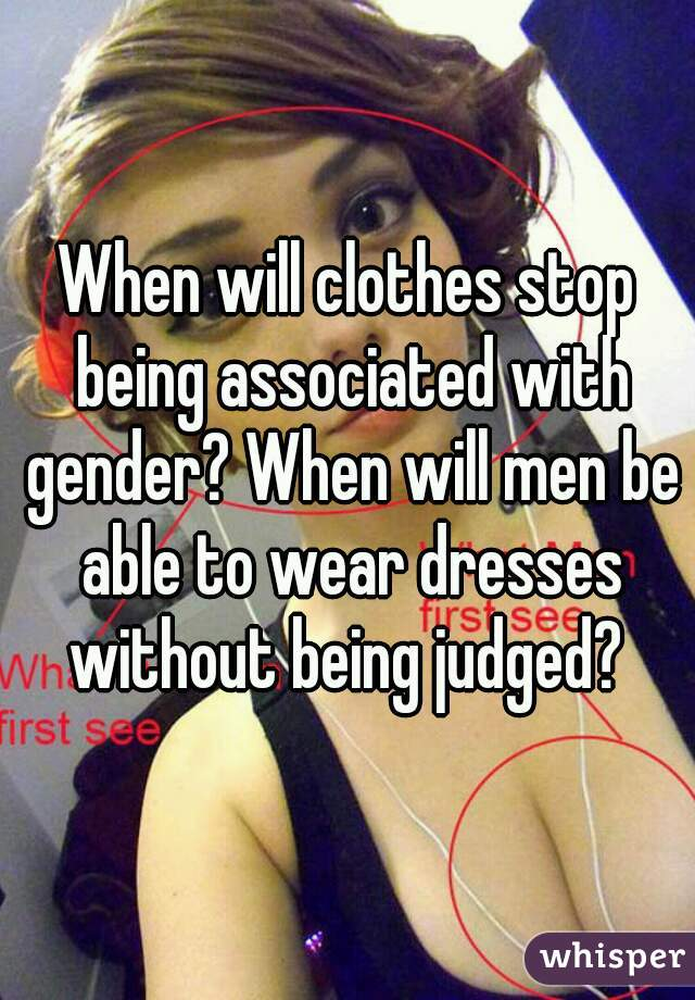 When will clothes stop being associated with gender? When will men be able to wear dresses without being judged?