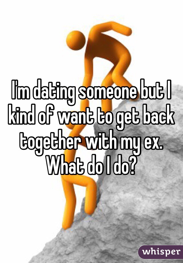 I'm dating someone but I kind of want to get back together with my ex. What do I do?