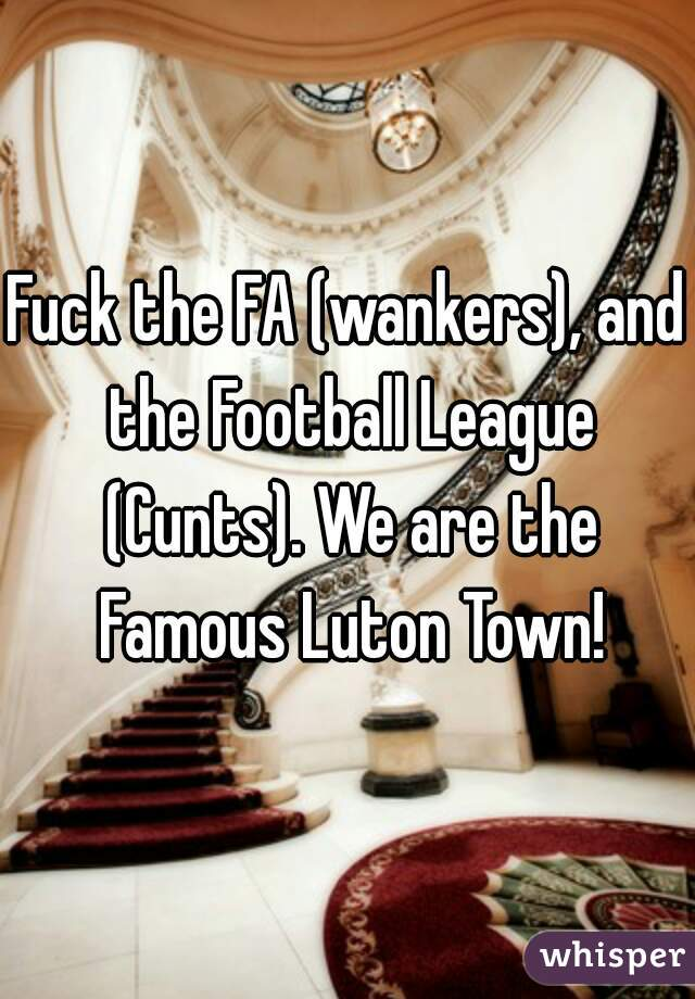 Fuck the FA (wankers), and the Football League (Cunts). We are the Famous Luton Town!