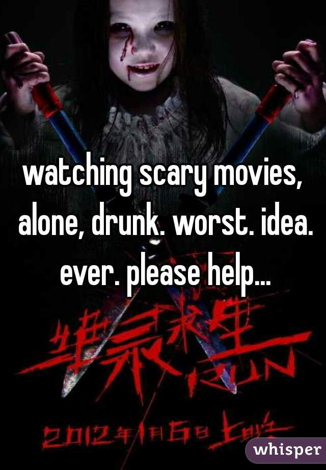 watching scary movies, alone, drunk. worst. idea. ever. please help...