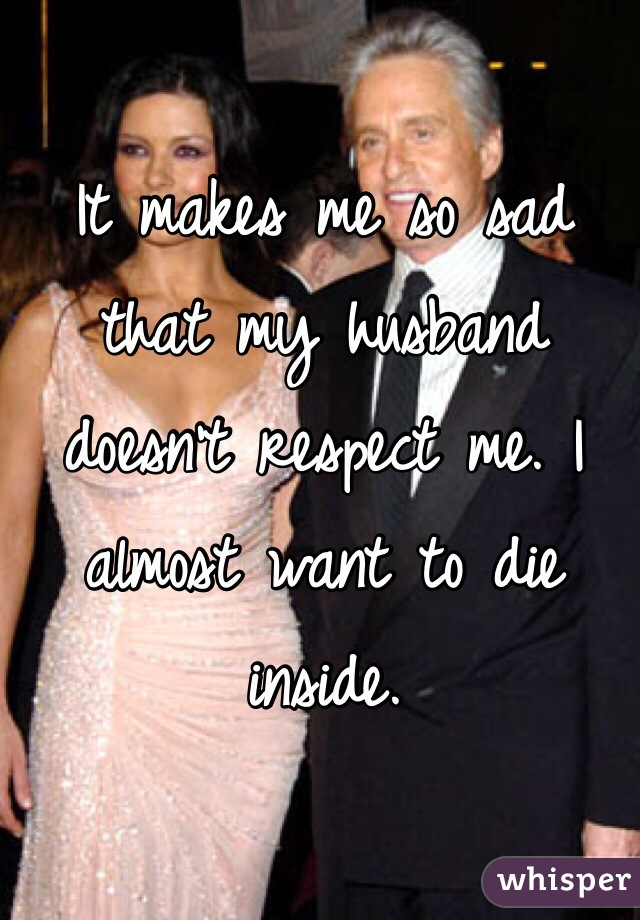 It makes me so sad that my husband doesn't respect me. I almost want to die inside.