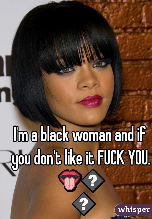I'm a black woman and if you don't like it FUCK YOU. 👅👅👅