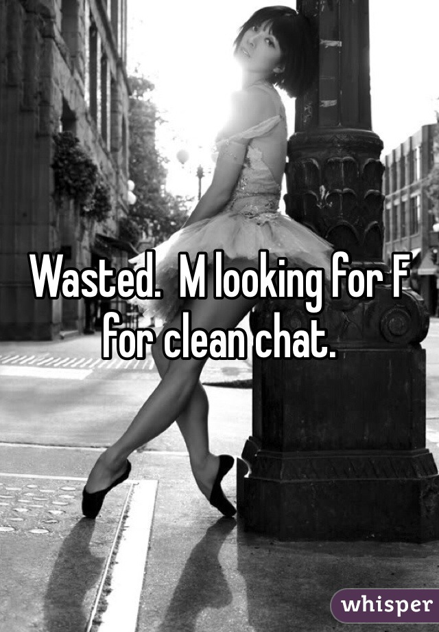Wasted.  M looking for F for clean chat.