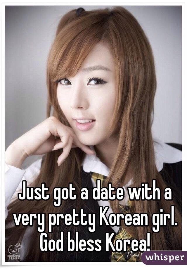Just got a date with a very pretty Korean girl.  God bless Korea!