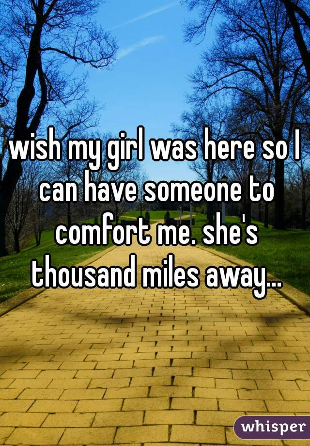 wish my girl was here so I can have someone to comfort me. she's thousand miles away...