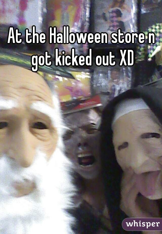 At the Halloween store n got kicked out XD