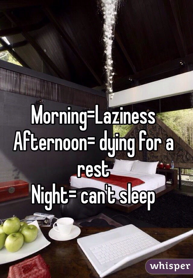 Morning=Laziness Afternoon= dying for a rest  Night= can't sleep