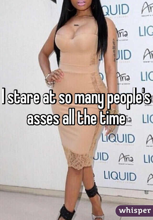 I stare at so many people's asses all the time
