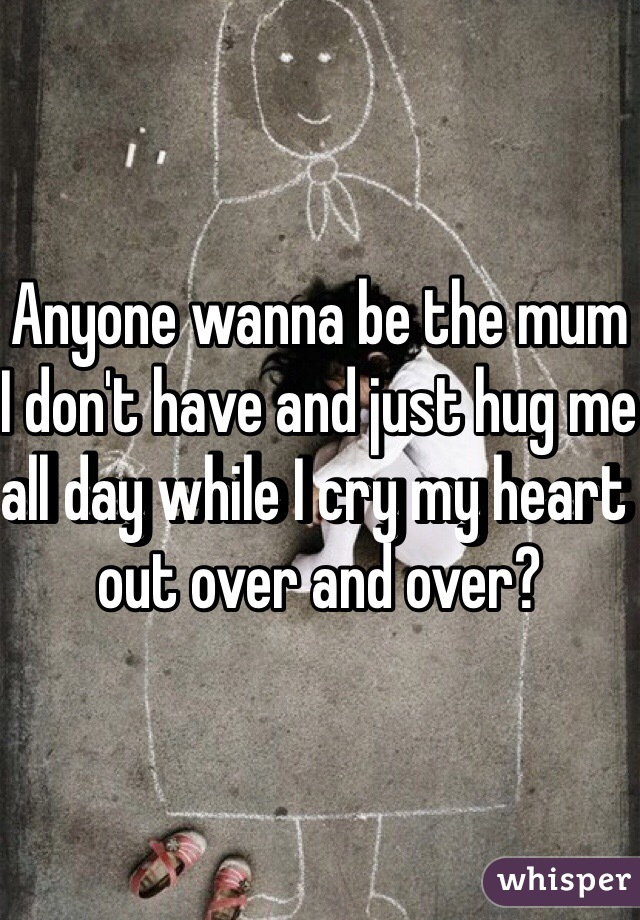 Anyone wanna be the mum I don't have and just hug me all day while I cry my heart out over and over?