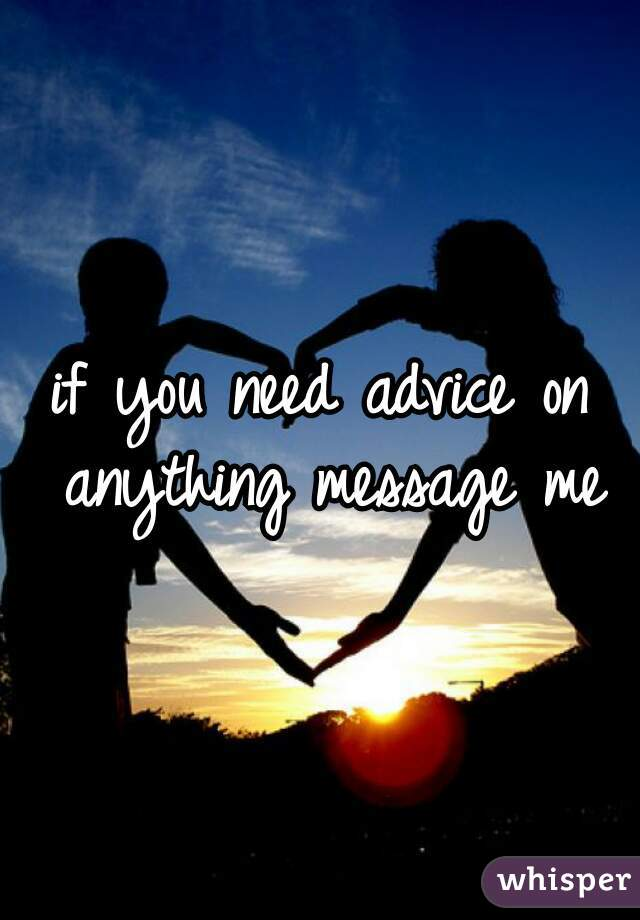 if you need advice on anything message me