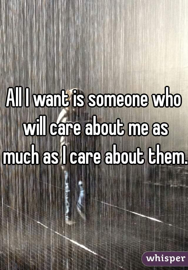 All I want is someone who will care about me as much as I care about them.