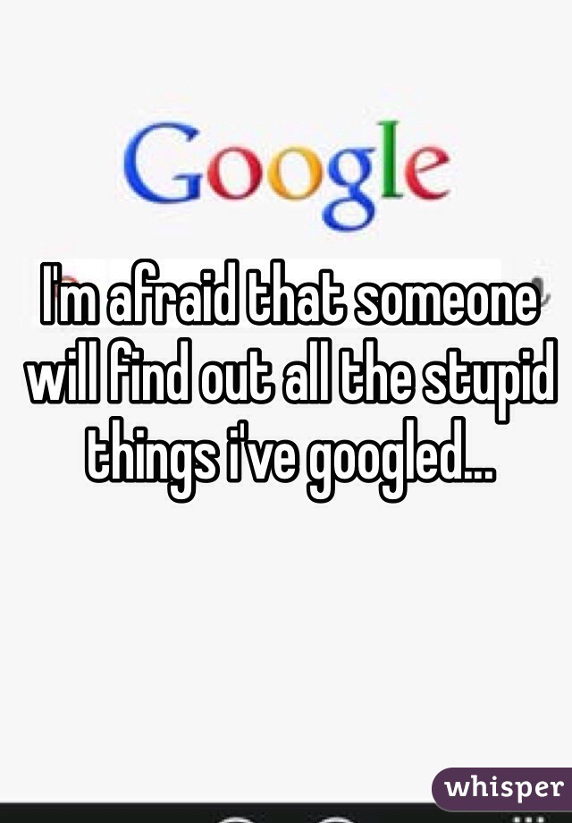 I'm afraid that someone will find out all the stupid things i've googled...