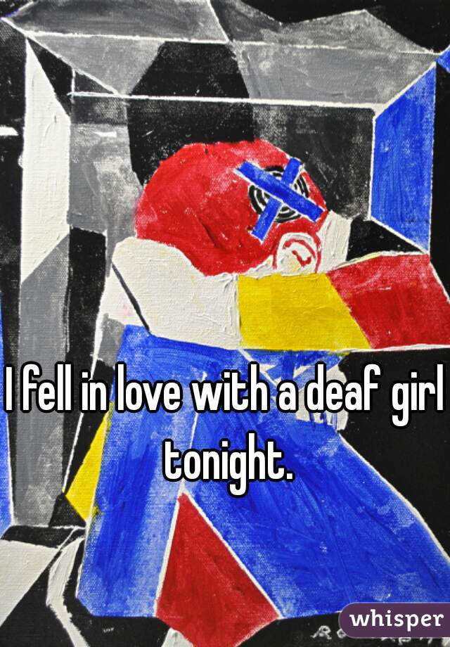 I fell in love with a deaf girl tonight.