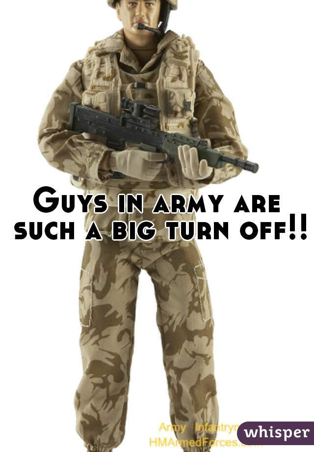 Guys in army are such a big turn off!!
