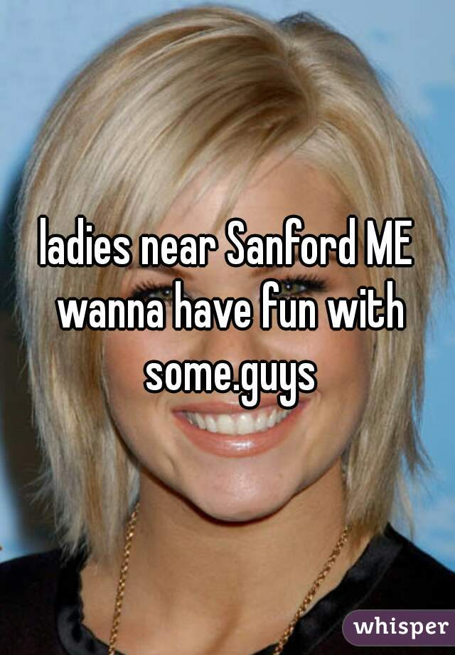 ladies near Sanford ME wanna have fun with some.guys