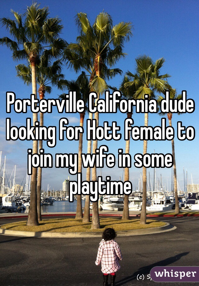 Porterville California dude looking for Hott female to join my wife in some playtime