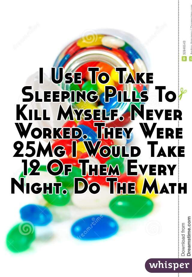 I Use To Take Sleeping Pills To Kill Myself. Never Worked. They Were 25Mg I Would Take 12 Of Them Every Night. Do The Math!