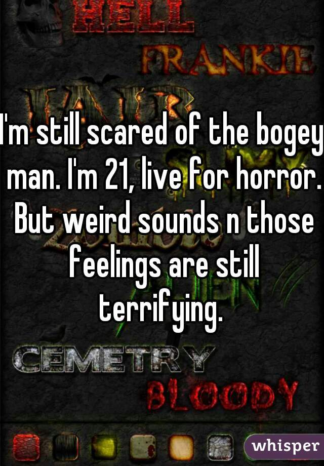 I'm still scared of the bogey man. I'm 21, live for horror. But weird sounds n those feelings are still terrifying.