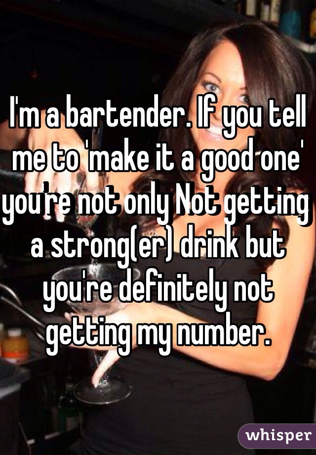 I'm a bartender. If you tell me to 'make it a good one' you're not only Not getting a strong(er) drink but you're definitely not getting my number.