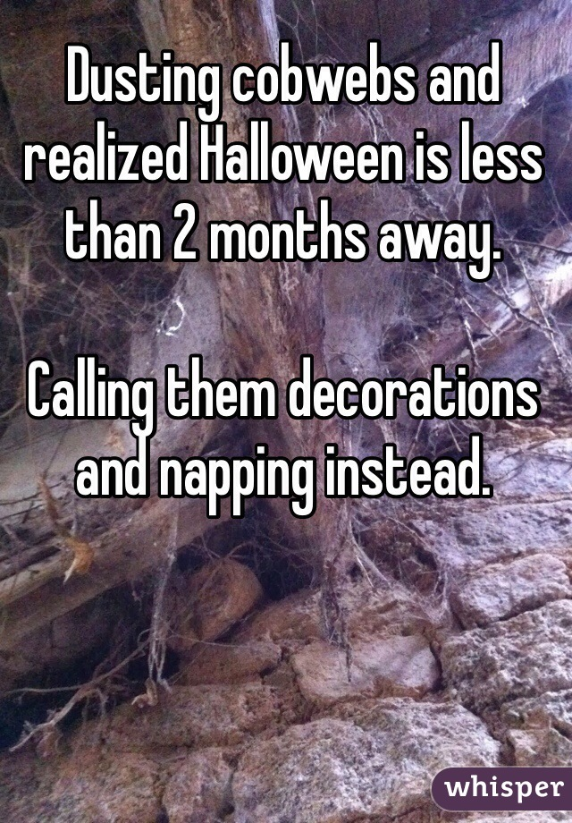 Dusting cobwebs and realized Halloween is less than 2 months away.  Calling them decorations and napping instead.