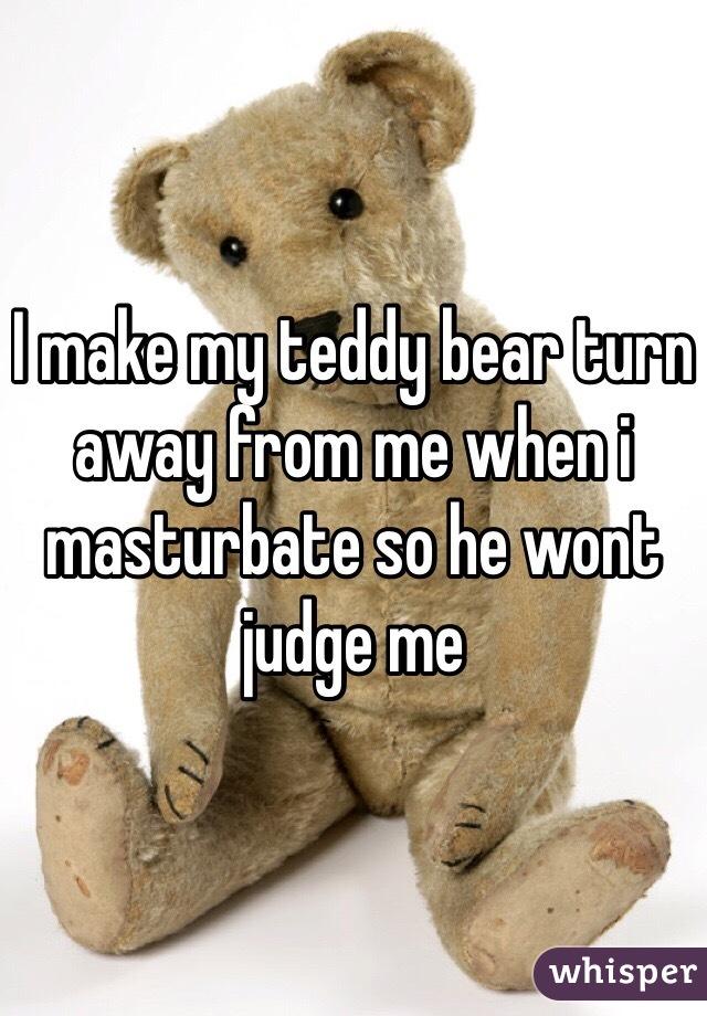 I make my teddy bear turn away from me when i masturbate so he wont judge me