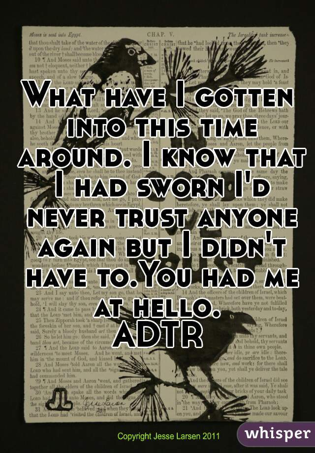 What have I gotten into this time around. I know that I had sworn I'd never trust anyone again but I didn't have to.You had me at hello.  ADTR