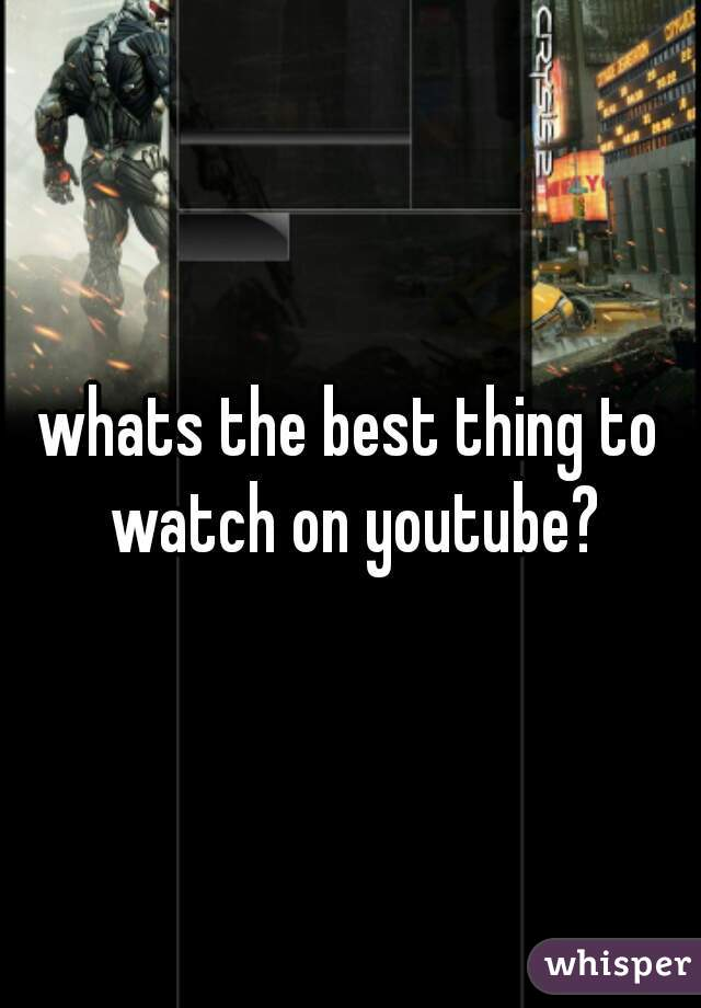 whats the best thing to watch on youtube?