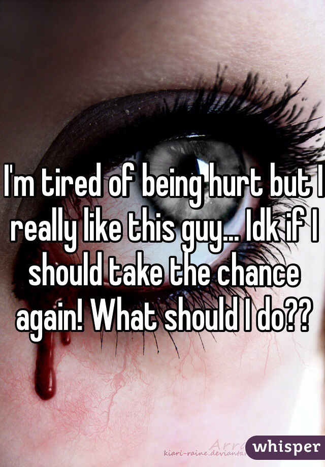 I'm tired of being hurt but I really like this guy... Idk if I should take the chance again! What should I do??