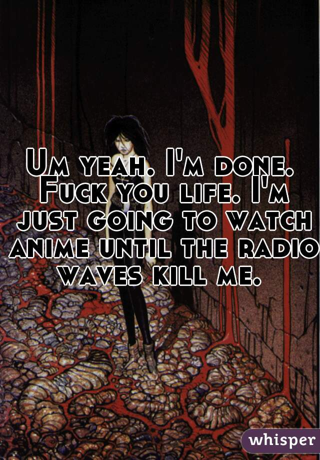 Um yeah. I'm done. Fuck you life. I'm just going to watch anime until the radio waves kill me.