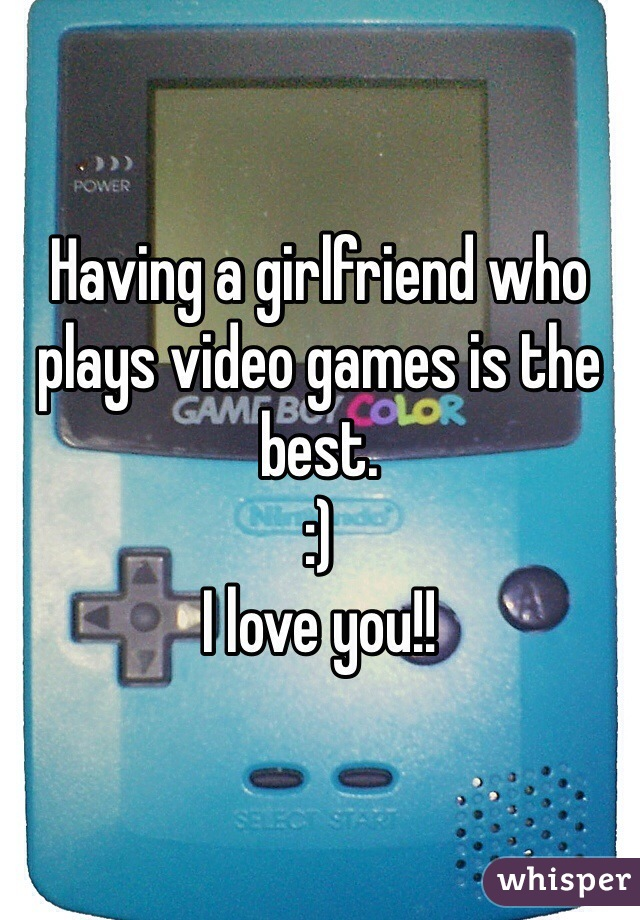 Having a girlfriend who plays video games is the best.   :)  I love you!!