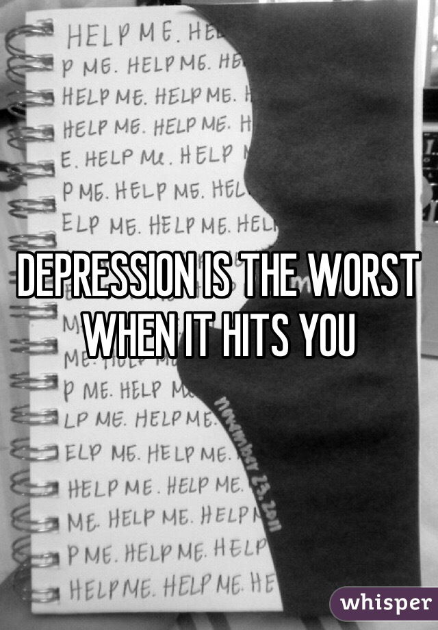 DEPRESSION IS THE WORST WHEN IT HITS YOU
