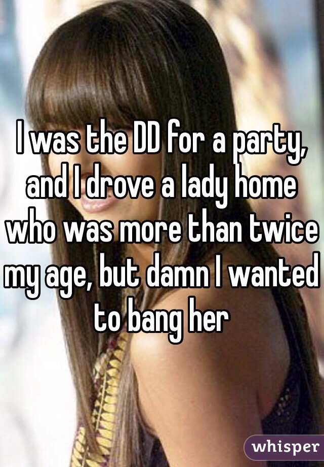 I was the DD for a party, and I drove a lady home who was more than twice my age, but damn I wanted to bang her