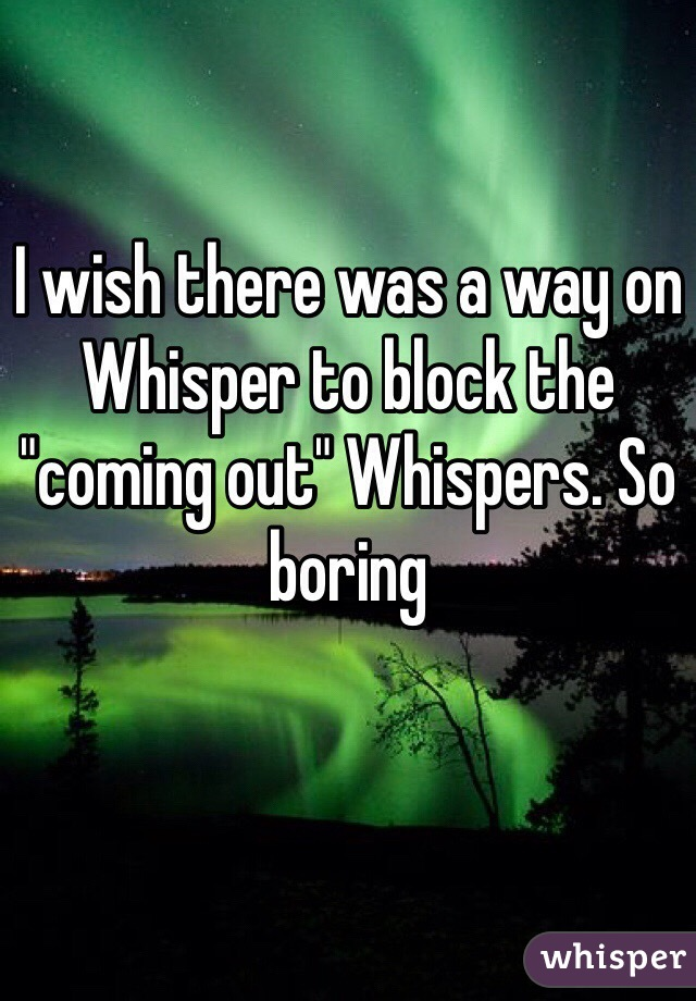 "I wish there was a way on Whisper to block the ""coming out"" Whispers. So boring"