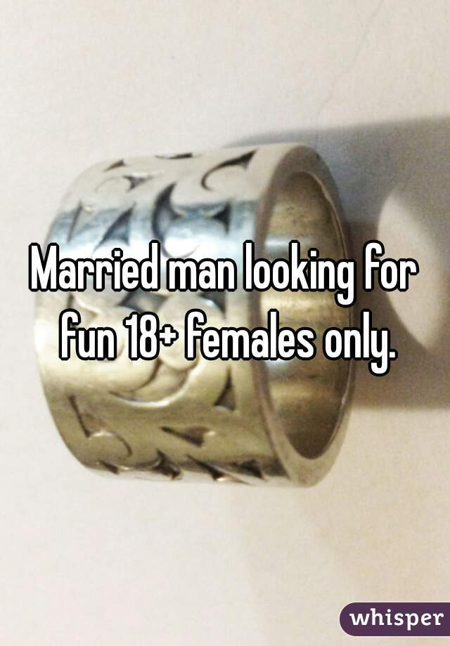 Married man looking for fun 18+ females only.