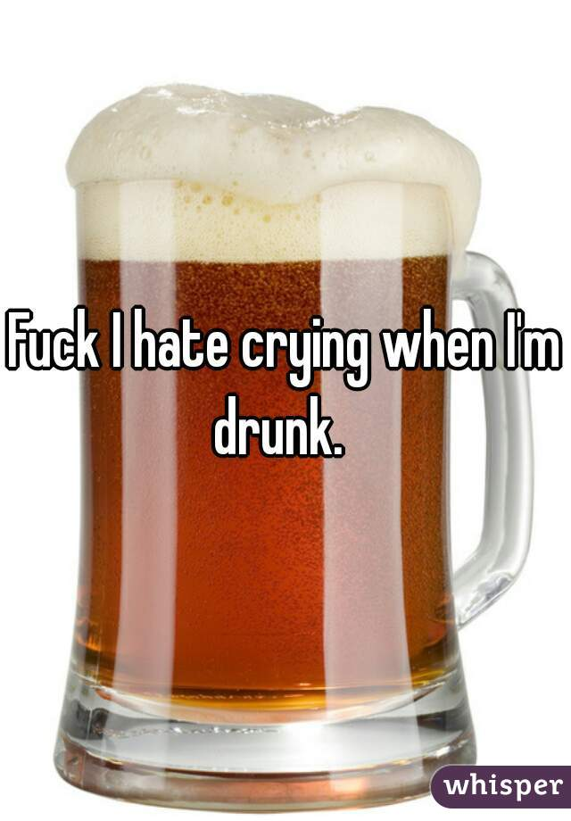 Fuck I hate crying when I'm drunk.