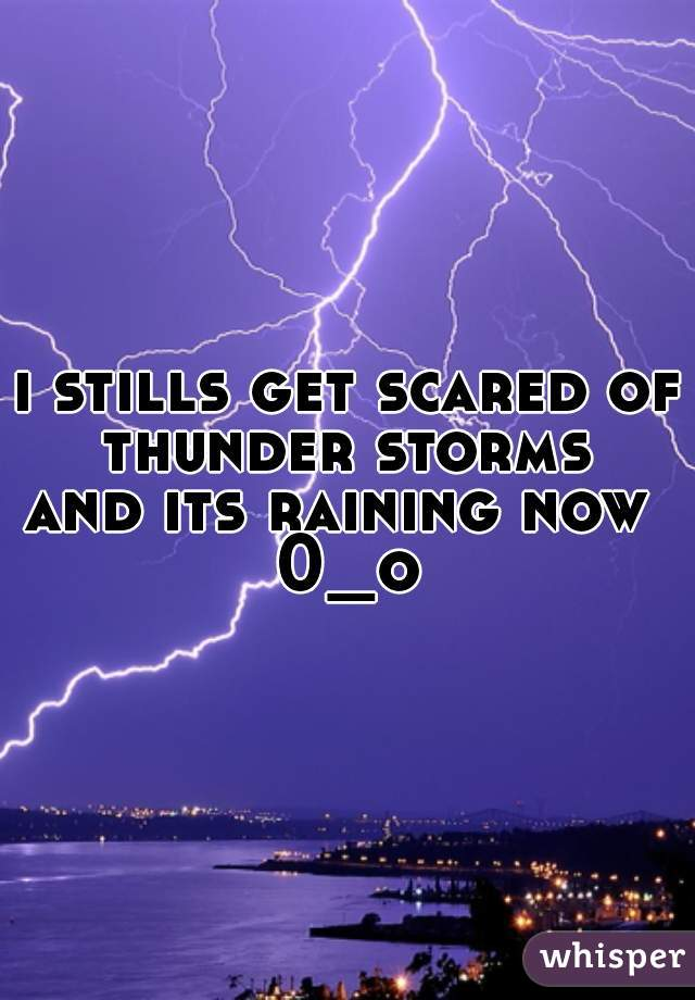 i stills get scared of thunder storms  and its raining now  0_o