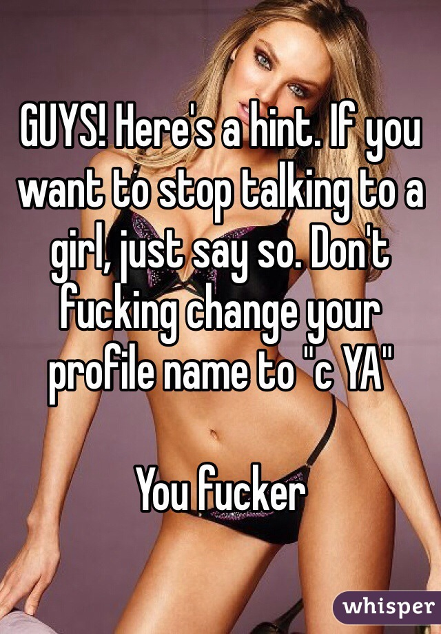 "GUYS! Here's a hint. If you want to stop talking to a girl, just say so. Don't fucking change your profile name to ""c YA""  You fucker"