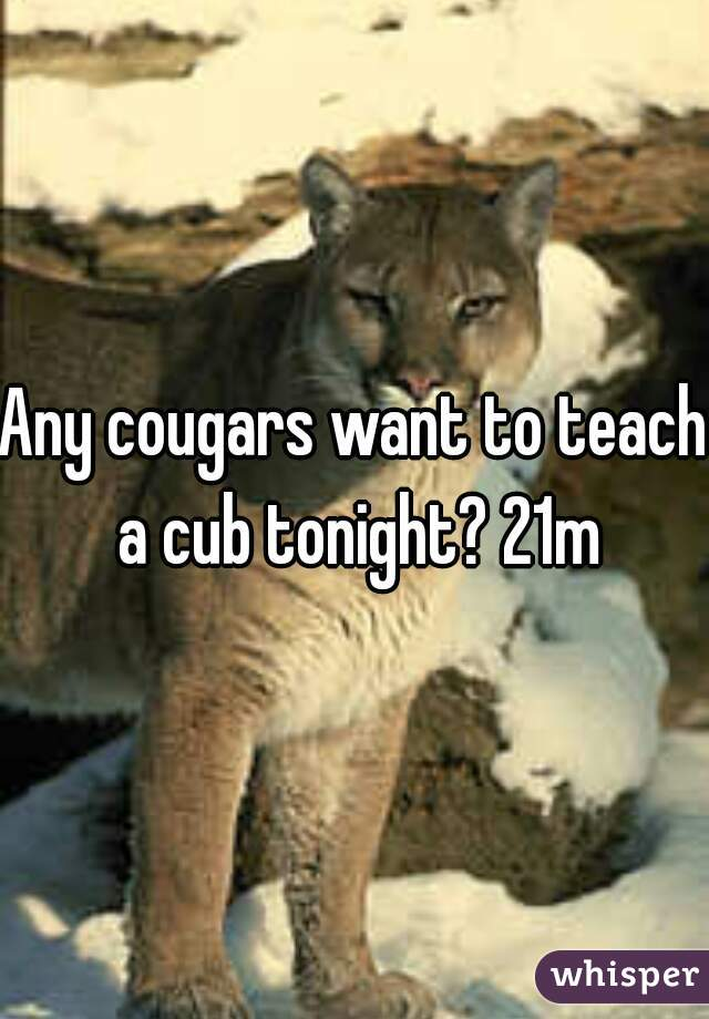 Any cougars want to teach a cub tonight? 21m