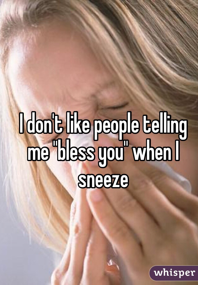 """I don't like people telling me """"bless you"""" when I sneeze"""
