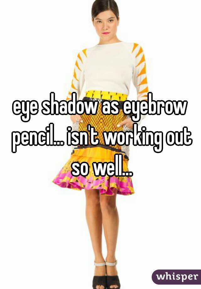 eye shadow as eyebrow pencil... isn't working out so well...