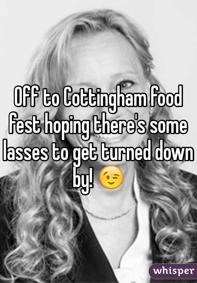 Off to Cottingham food fest hoping there's some lasses to get turned down by! 😉