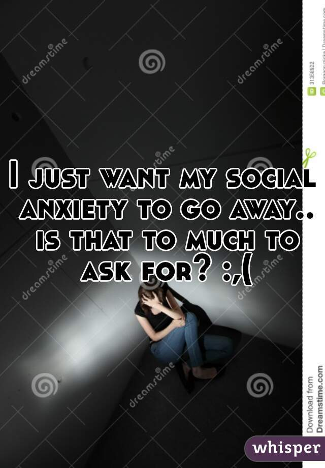 I just want my social anxiety to go away.. is that to much to ask for? :,(