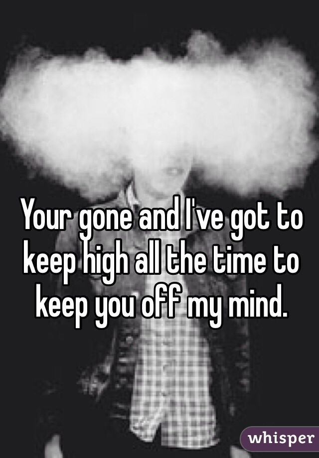Your gone and I've got to keep high all the time to keep you off my mind.