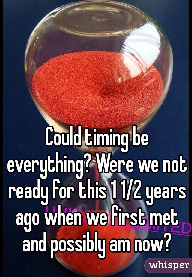 Could timing be everything? Were we not ready for this 1 1/2 years ago when we first met and possibly am now?