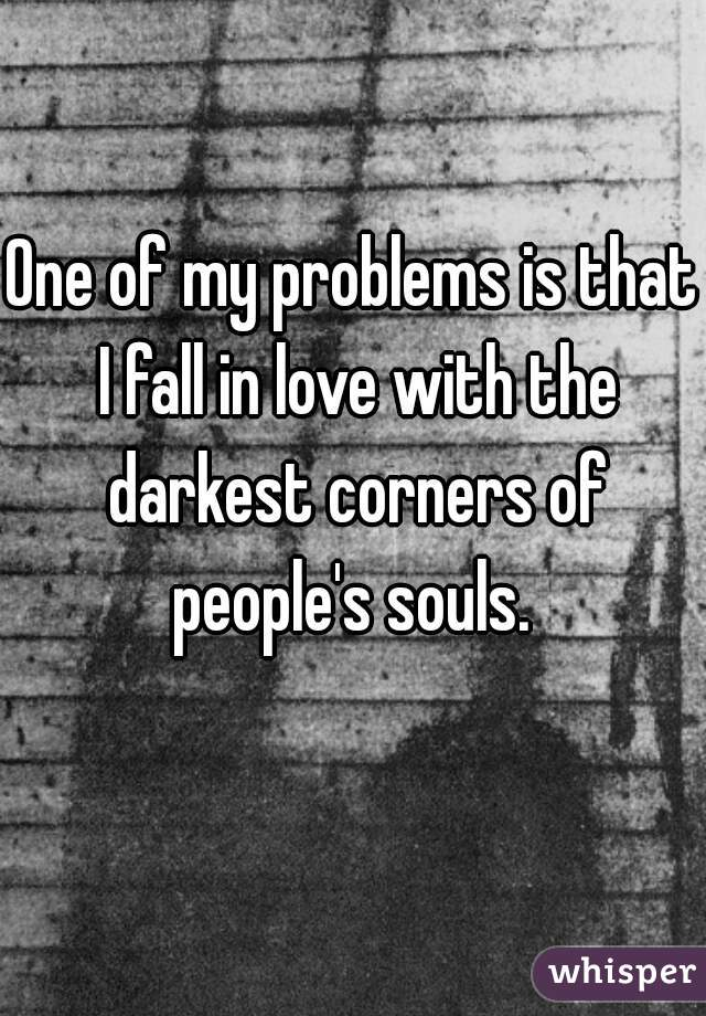 One of my problems is that I fall in love with the darkest corners of people's souls.