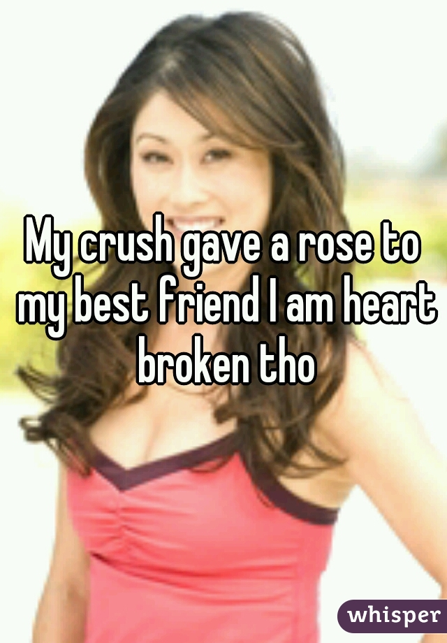 My crush gave a rose to my best friend I am heart broken tho