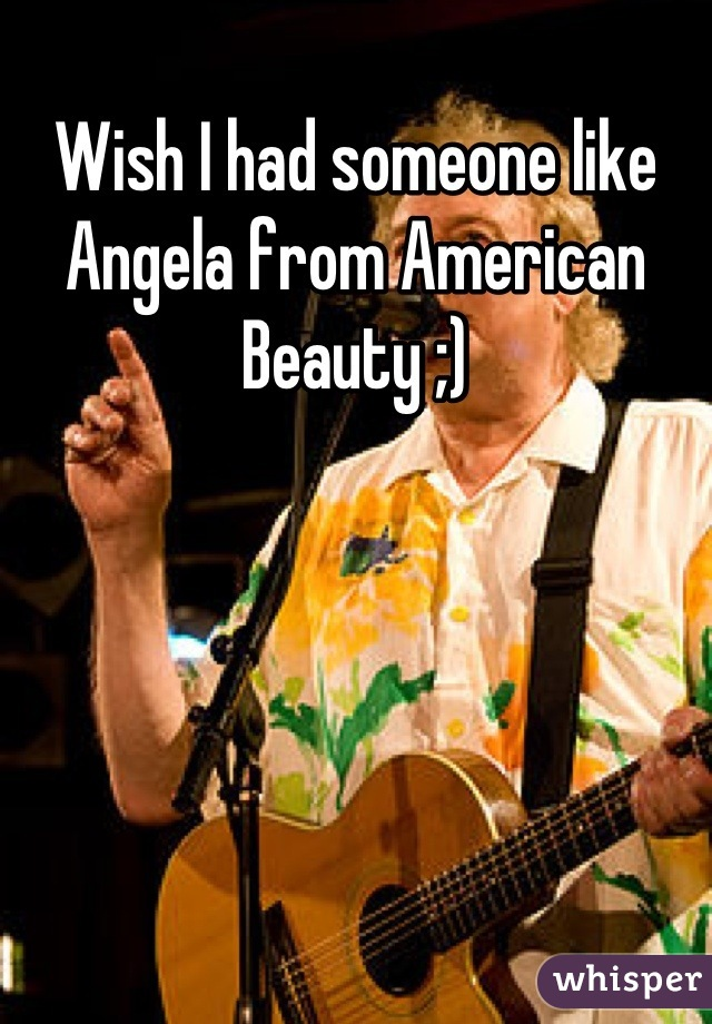 Wish I had someone like Angela from American Beauty ;)