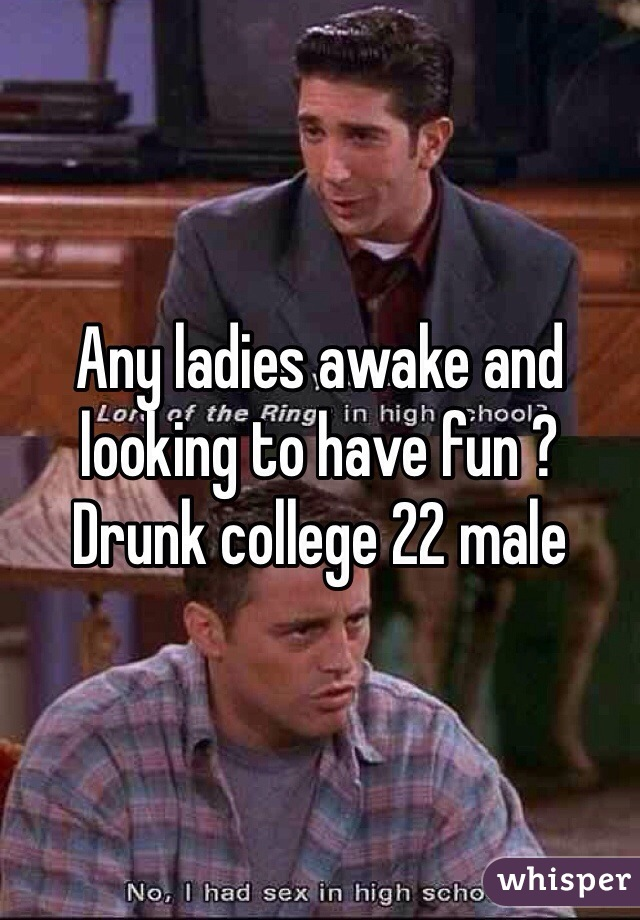 Any ladies awake and looking to have fun ?  Drunk college 22 male