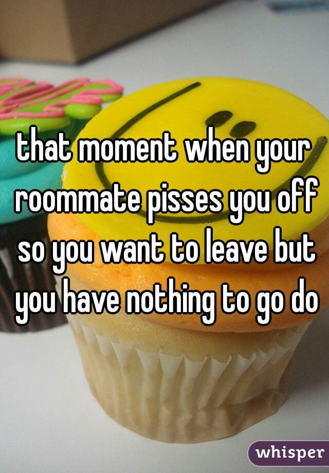 that moment when your roommate pisses you off so you want to leave but you have nothing to go do
