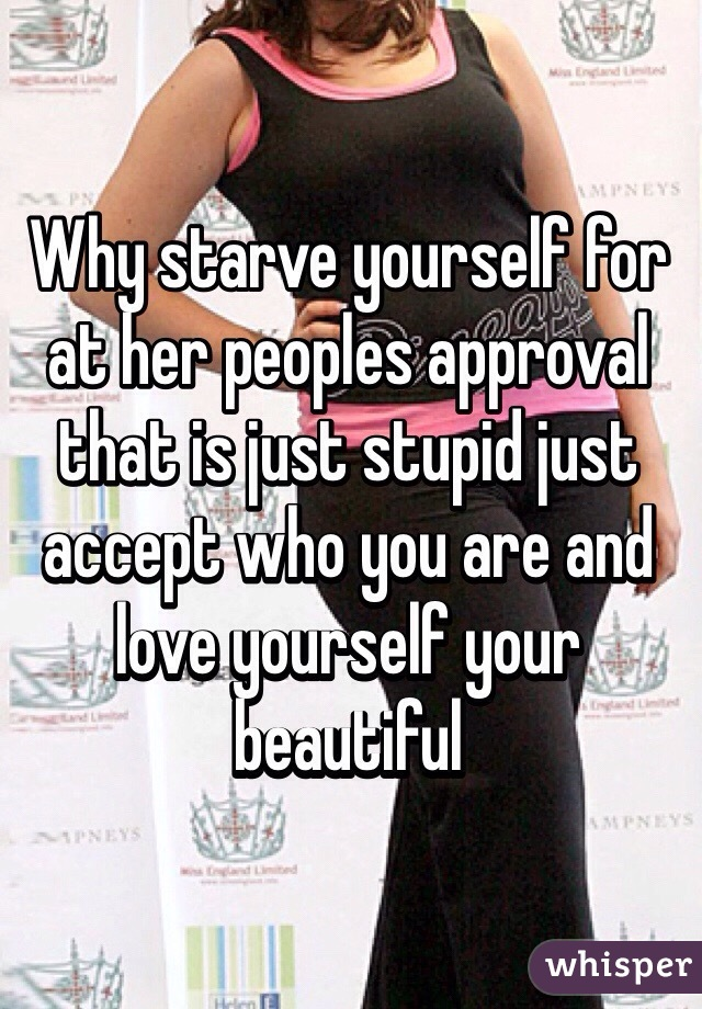 Why starve yourself for at her peoples approval that is just stupid just accept who you are and love yourself your beautiful